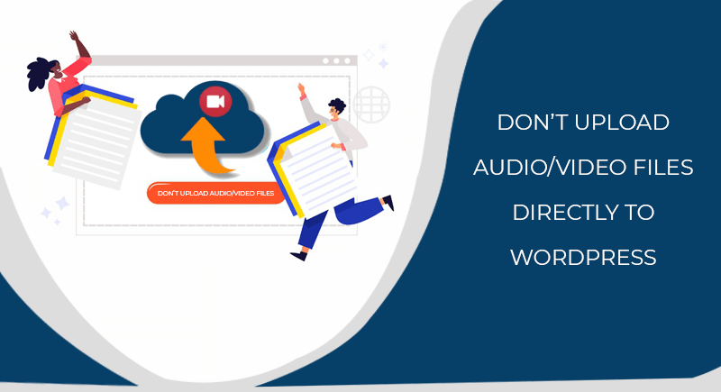 Don't Upload Audio/Video Files Directly to WordPress